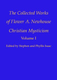 Christian Mysticism - Collected Works of Flower A. Newhouse (Vol. 1)
